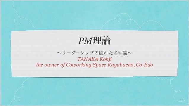 PM理論 ∼リーダーシップの隠れた名理論∼  TANAKA Kohji the owner of Coworking Space Kayabacho, Co-Edo