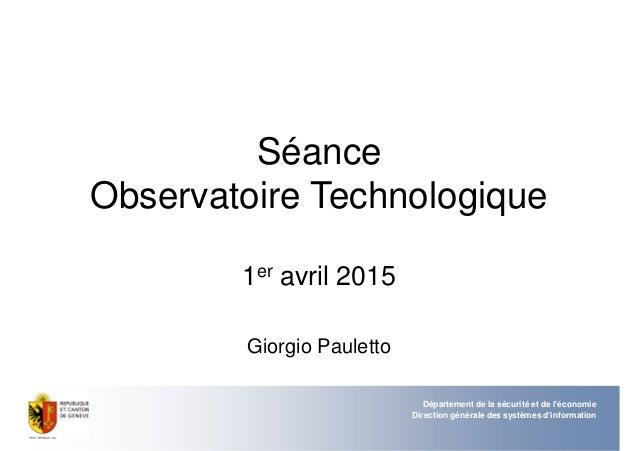 Séance Observatoire Technologique 1er avril 2015 Giorgio Pauletto Département de la sécurité et de l'économie Direction gé...