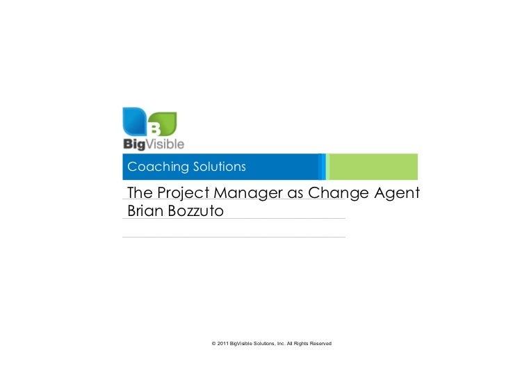 Coaching SolutionsThe Project Manager as Change AgentBrian Bozzuto            © 2011 BigVisible Solutions, Inc. All Rights...