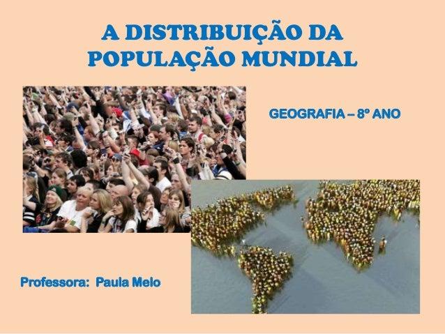 A DISTRIBUIÇÃO DA POPULAÇÃO MUNDIAL GEOGRAFIA – 8º ANO Professora: Paula Melo