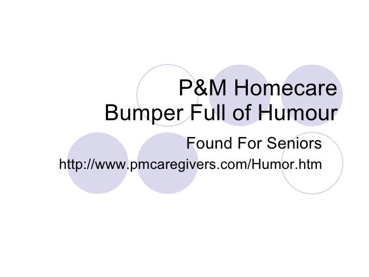 P&M Homecare Bumper Full of Humour Found For Seniors http://www.pmcaregivers.com/Humor.htm