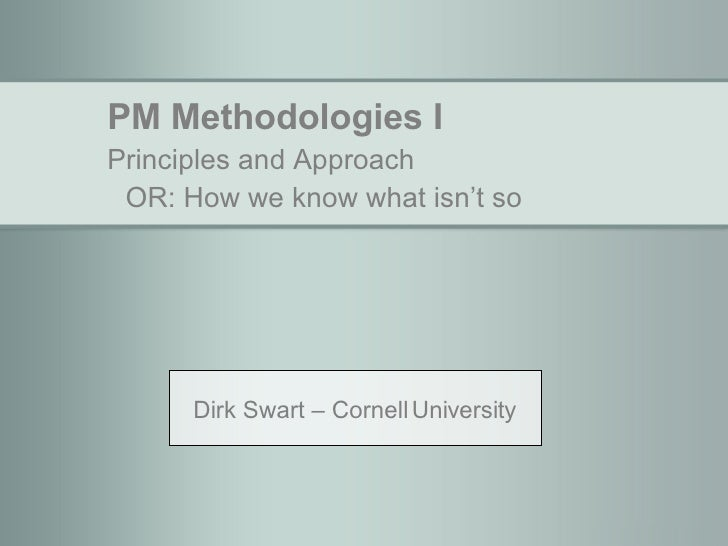 PM Methodologies I Principles and Approach OR: How we know what isn't so Dirk Swart – Cornell University