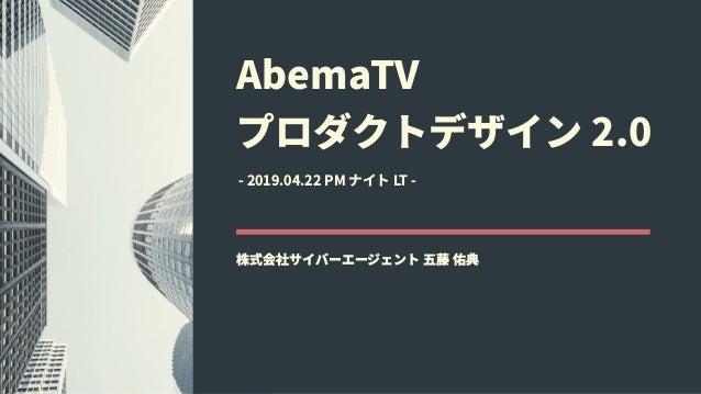 AbemaTV プロダクトデザイン 2.0 株式会社サイバーエージェント 五藤 佑典 - 2019.04.22 PM ナイト LT -