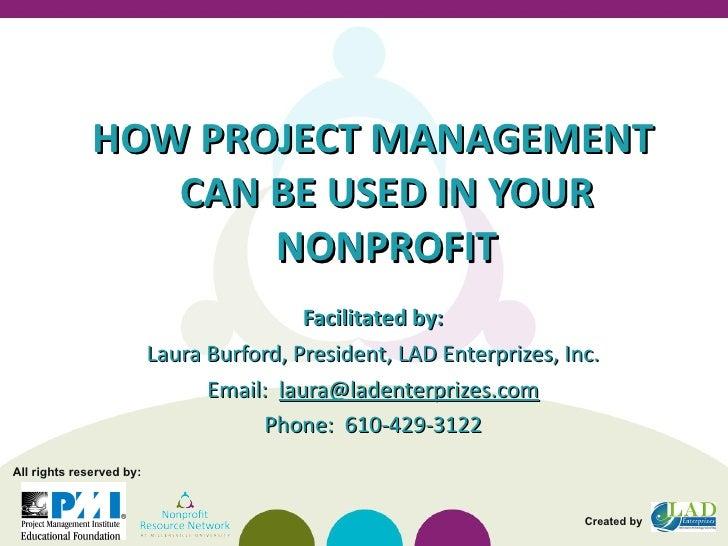 <ul><li>HOW PROJECT MANAGEMENT CAN BE USED IN YOUR NONPROFIT </li></ul><ul><li>Facilitated by: </li></ul><ul><li>Laura Bur...