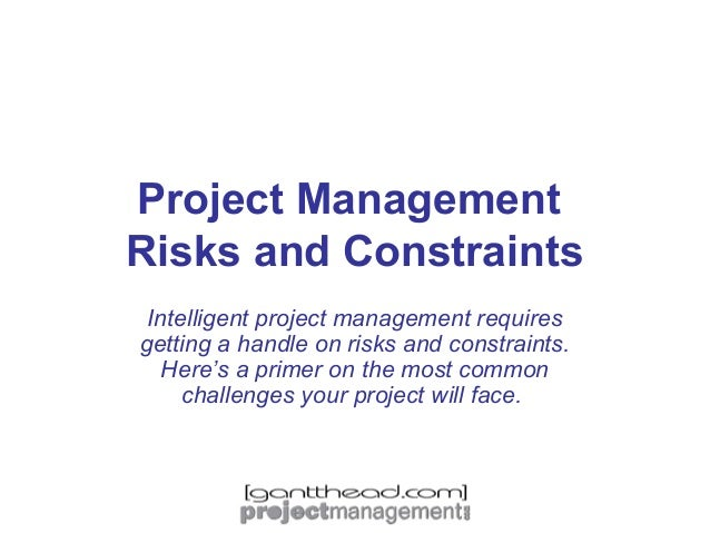 Project Management Risks and Constraints Intelligent project management requires getting a handle on risks and constraints...