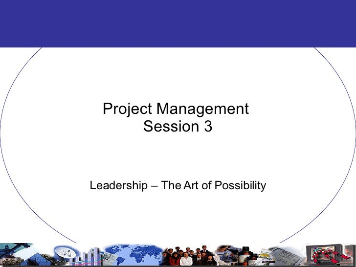 Project Management  Session 3 Leadership – The Art of Possibility