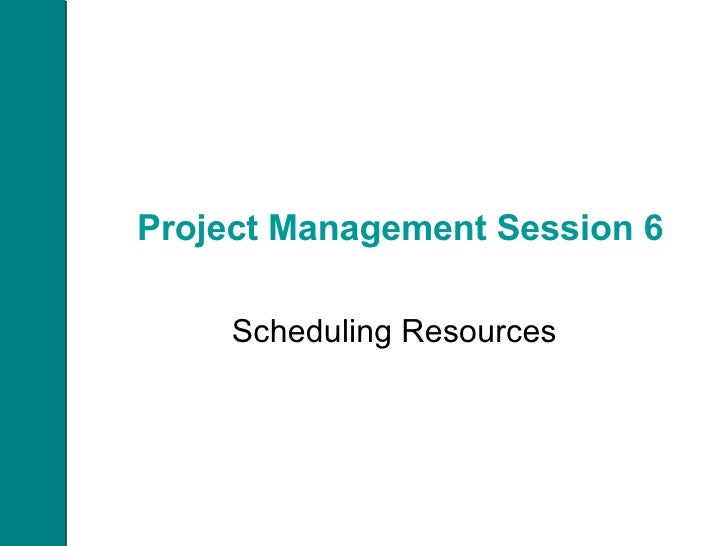 Project Management Session 6 Scheduling Resources