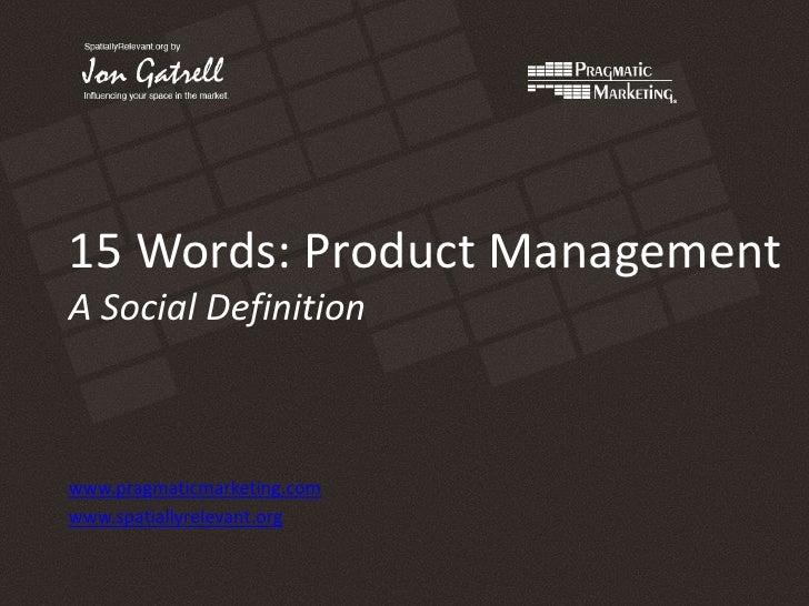 15 Words: Product ManagementA Social Definition<br />www.pragmaticmarketing.com<br />www.spatiallyrelevant.org<br />