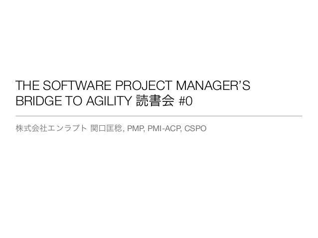 THE SOFTWARE PROJECT MANAGER'S BRIDGE TO AGILITY 読書会 #0 株式会社エンラプト 関口匡稔, PMP, PMI-ACP, CSPO