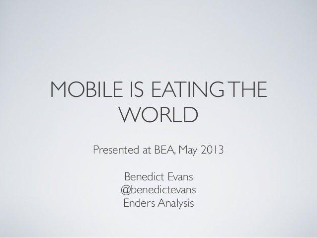 MOBILE IS EATINGTHEWORLDPresented at BEA, May 2013Benedict Evans@benedictevansEnders Analysis