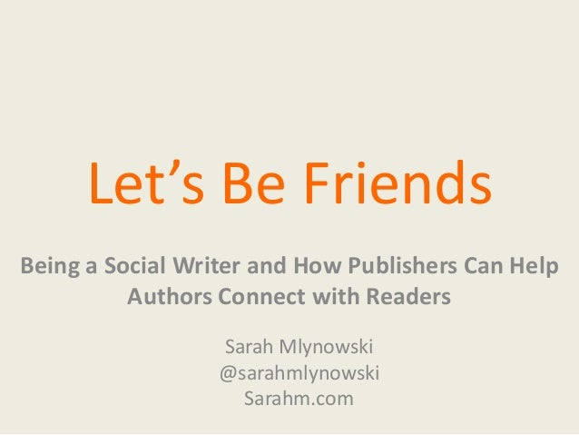 Let's Be Friends Being a Social Writer and How Publishers Can Help Authors Connect with Readers Sarah Mlynowski @sarahmlyn...