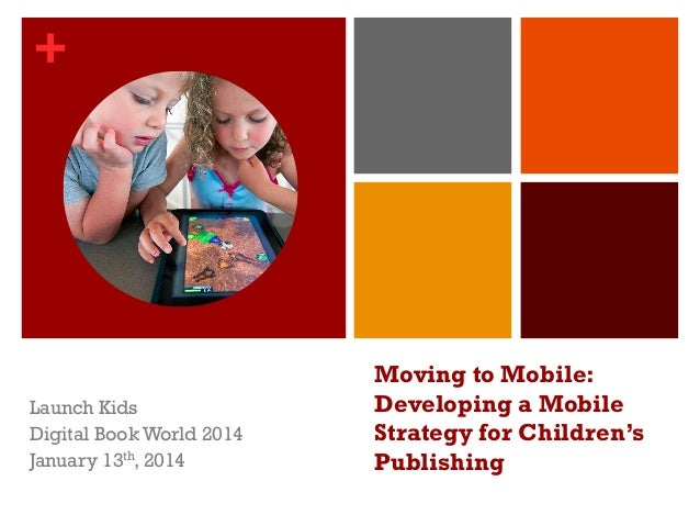+  Launch Kids Digital Book World 2014 January 13th, 2014  Moving to Mobile:  Developing a Mobile Strategy for Children's ...