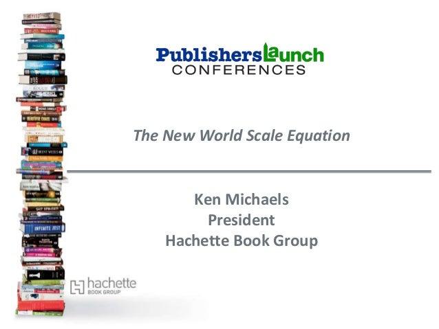 The New World Scale EquationKen MichaelsPresidentHachette Book Group