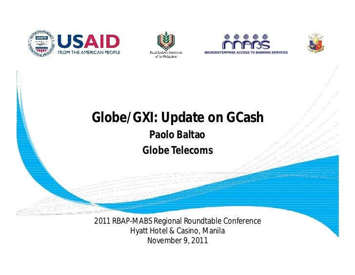 Globe/GXI: Update on GCash              Paolo Baltao             Globe Telecoms2011 RBAP-MABS Regional Roundtable Conferen...