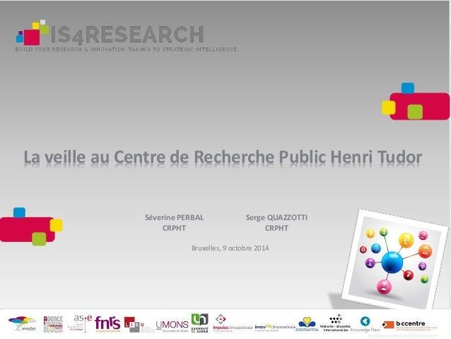La veille au Centre de Recherche Public Henri Tudor Séverine PERBAL CRPHT Serge QUAZZOTTI CRPHT Bruxelles, 9 octobre 2014