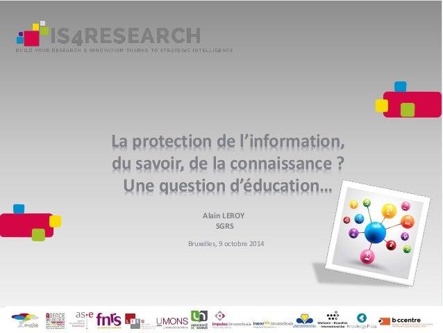 La protection de l'information, du savoir, de la connaissance ? Une question d'éducation… Alain LEROY SGRS Bruxelles, 9 oc...