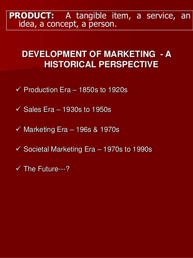 PRODUCT: A tangible item, a service, an idea, a concept, a person. DEVELOPMENT OF MARKETING - A HISTORICAL PERSPECTIVE  P...