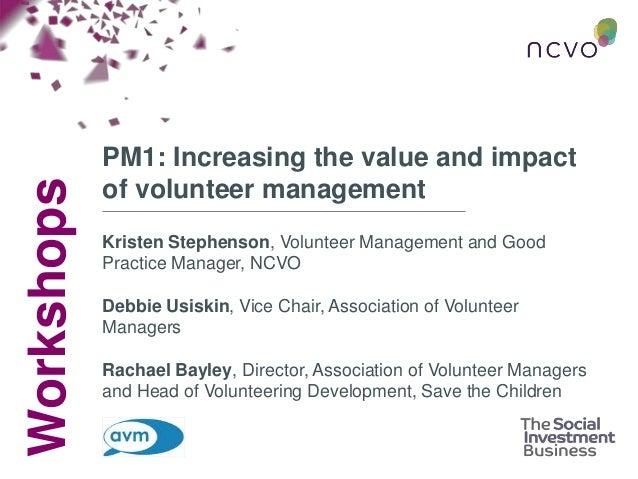 Workshops PM1: Increasing the value and impact of volunteer management Kristen Stephenson, Volunteer Management and Good P...