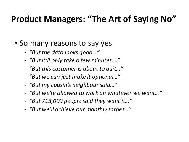 """Product Managers: """"The Art of Saying No"""" • So many reasons to say yes ‐ """"But the data looks good…"""" ‐ """"But it'll only take ..."""