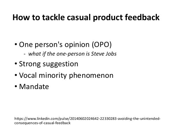 How to tackle casual product feedback • One person's opinion (OPO) ‐ what if the one-person is Steve Jobs • Strong suggest...