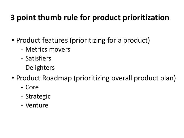 3 point thumb rule for product prioritization • Product features (prioritizing for a product) ‐ Metrics movers ‐ Satisfier...