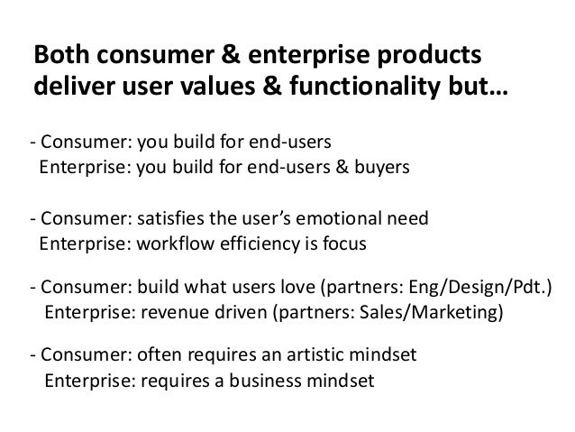Both consumer & enterprise products deliver user values & functionality but… - Consumer: you build for end-users Enterpris...
