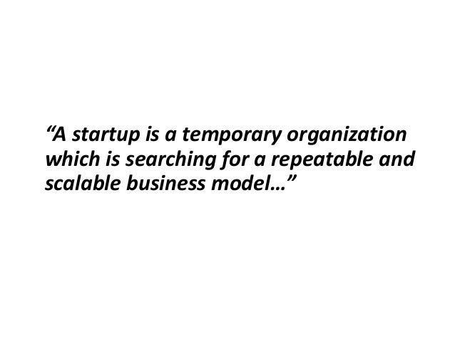 """""""A startup is a temporary organization which is searching for a repeatable and scalable business model…"""""""