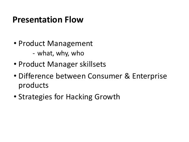 Presentation Flow • Product Management ‐ what, why, who • Product Manager skillsets • Difference between Consumer & Enterp...