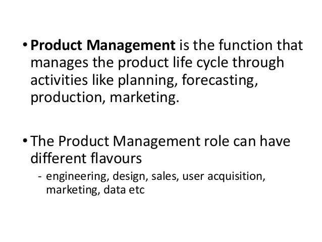 • Product Management is the function that manages the product life cycle through activities like planning, forecasting, pr...