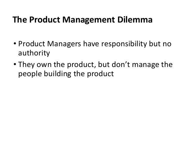 • Product Managers have responsibility but no authority • They own the product, but don't manage the people building the p...