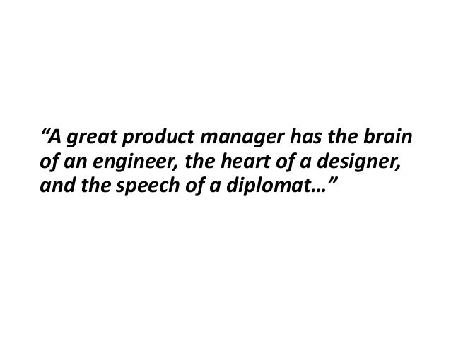 """""""A great product manager has the brain of an engineer, the heart of a designer, and the speech of a diplomat…"""""""