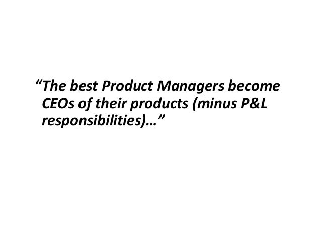"""""""The best Product Managers become CEOs of their products (minus P&L responsibilities)…"""""""