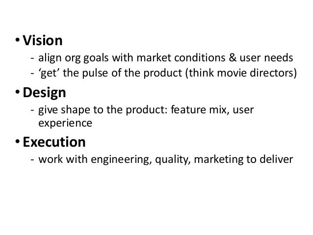 • Vision ‐ align org goals with market conditions & user needs ‐ 'get' the pulse of the product (think movie directors) • ...