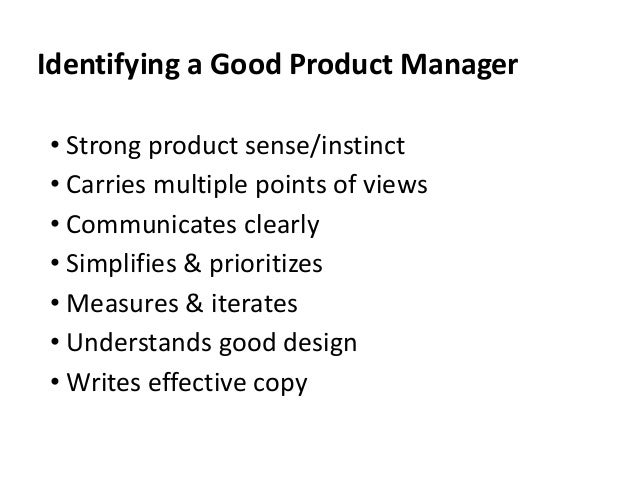 Identifying a Good Product Manager • Strong product sense/instinct • Carries multiple points of views • Communicates clear...