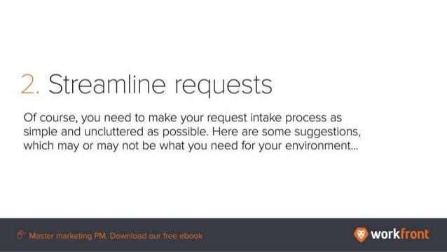 2. Streamline requests Of course, you need to make your request intake process as simple and uncluttered as possible. Here...