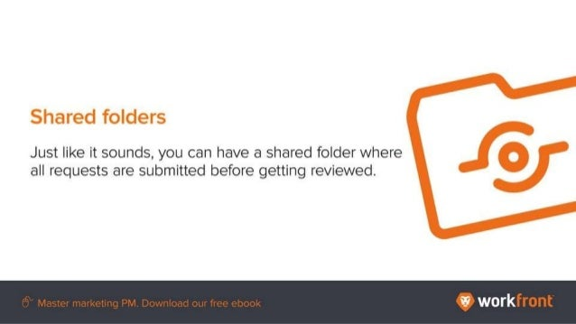 Shared folders Just like it sounds, you can have a shared folder where all requests are submitted before getting reviewed.