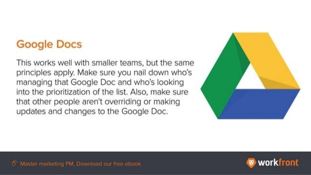 Google Docs This works well with smaller teams, but the same principles apply. Make sure you nail down who's managing that...