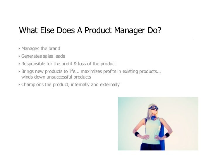 What Else Does A Product Manager Do?  ‣ Manages the brand ‣ Generates sales leads ‣ Responsible for the profit & loss of th...