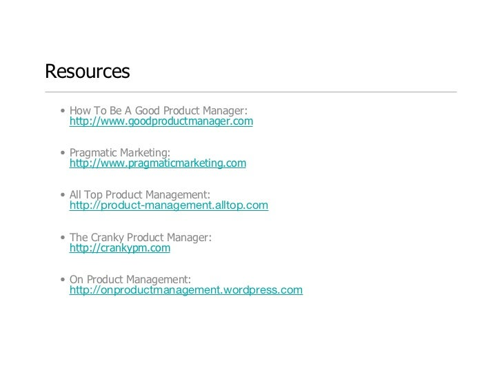 Resources  • How To Be A Good Product Manager:    http://www.goodproductmanager.com/   • Pragmatic Marketing:    http://ww...