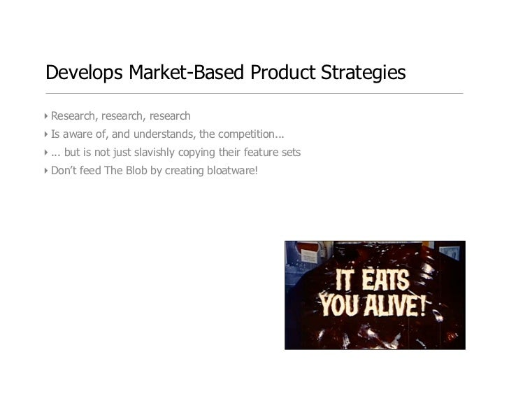 Develops Market-Based Product Strategies  ‣ Research, research, research ‣ Is aware of, and understands, the competition.....