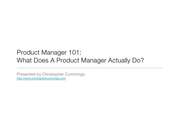 Product Manager 101: What Does A Product Manager Actually Do? Presented by Christopher Cummings http://www.christophercumm...