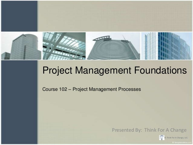 Project Management FoundationsCourse 102 – Project Management Processes                             Presented By: Think Fo...