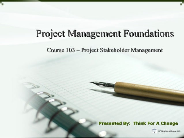 Project Management Foundations  Course 103 – Project Stakeholder Management                     Presented By: Think For A ...