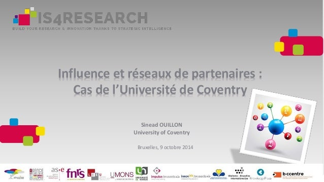 Influence et réseaux de partenaires : Cas de l'Université de Coventry Sinead OUILLON University of Coventry Bruxelles, 9 o...