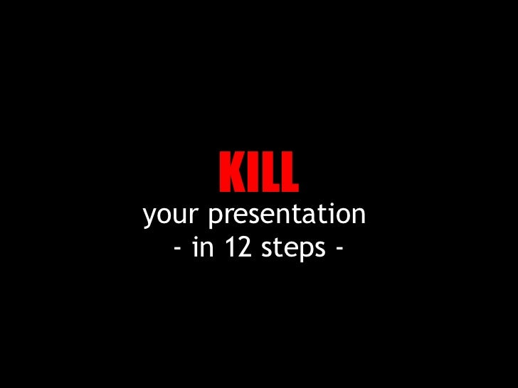 your presentation  - in 12 steps - KILL