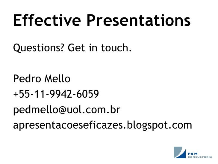 Effective Presentations Questions? Get in touch. Pedro Mello +55-11-9942-6059 [email_address] apresentacoeseficazes.blogsp...