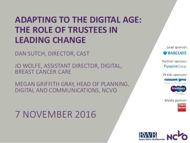 Drinks sponsors: ADAPTING TO THE DIGITAL AGE: THE ROLE OF TRUSTEES IN LEADING CHANGE DAN SUTCH, DIRECTOR, CAST JO WOLFE, A...