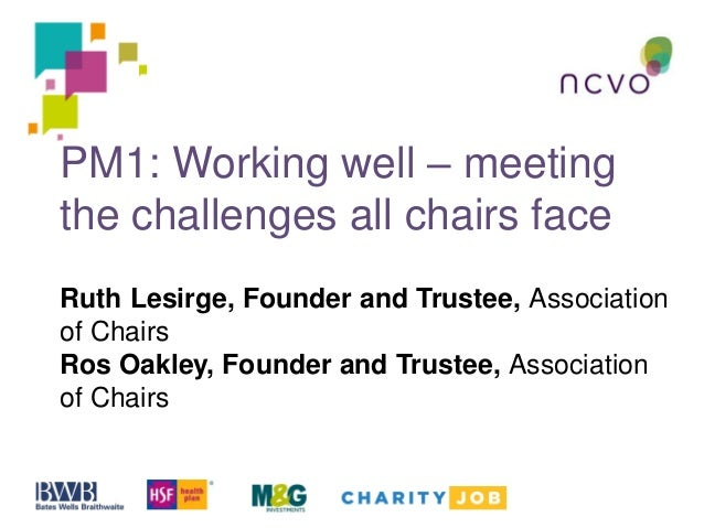 PM1: Working well – meeting the challenges all chairs face Ruth Lesirge, Founder and Trustee, Association of Chairs Ros Oa...