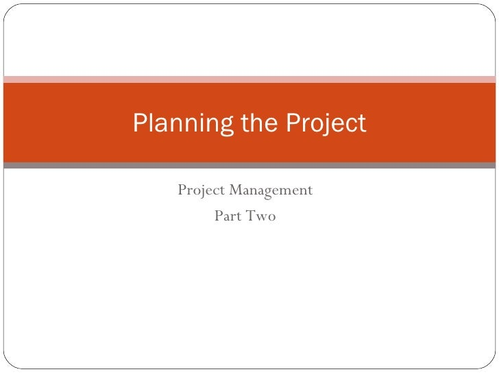Project Management Part Two Planning the Project
