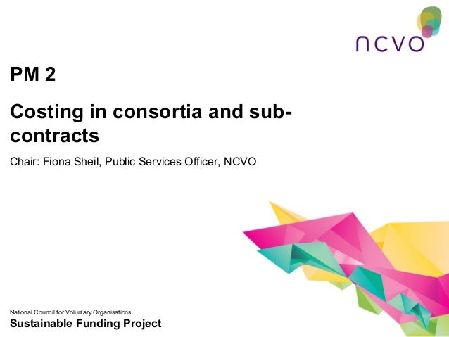 PM 2Costing in consortia and sub-contractsChair: Fiona Sheil, Public Services Officer, NCVONational Council for Voluntary ...